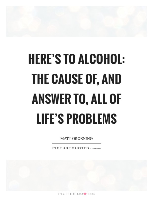 Here's to alcohol: the cause of, and answer to, all of life's problems Picture Quote #1