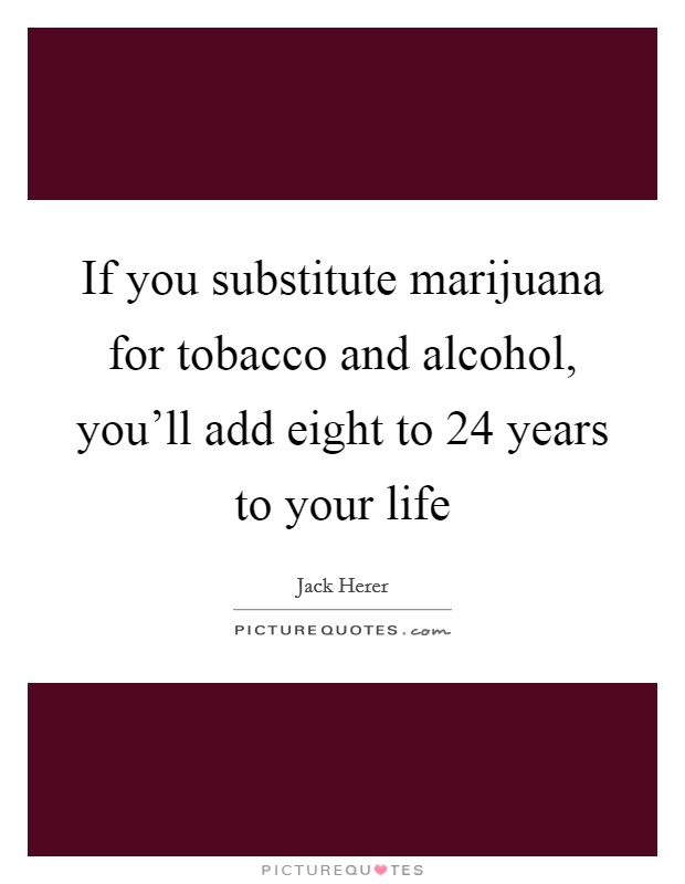 If you substitute marijuana for tobacco and alcohol, you'll add eight to 24 years to your life Picture Quote #1