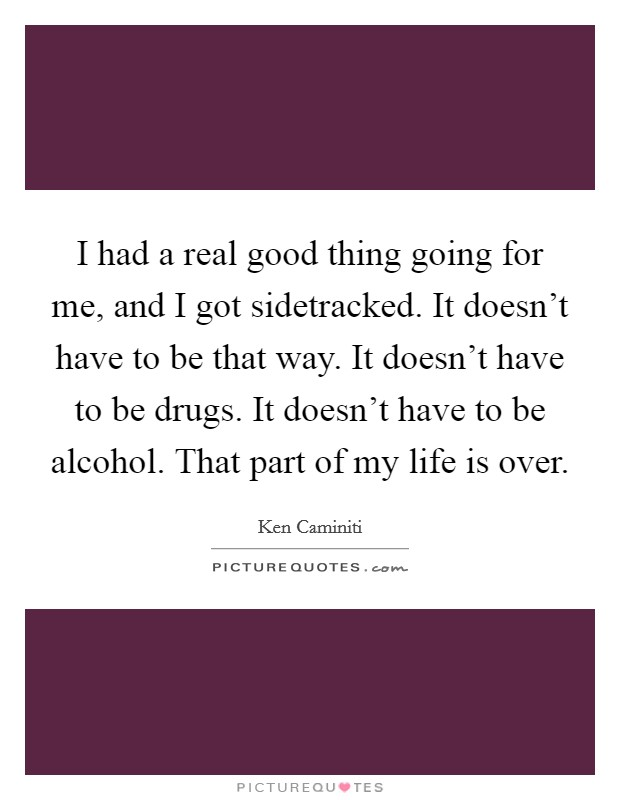 I had a real good thing going for me, and I got sidetracked. It doesn't have to be that way. It doesn't have to be drugs. It doesn't have to be alcohol. That part of my life is over Picture Quote #1
