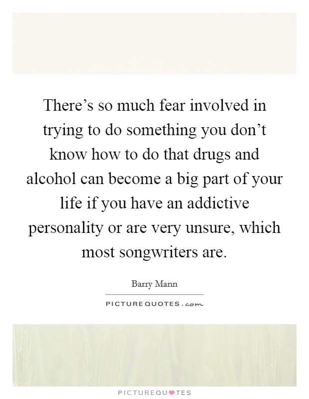 There's so much fear involved in trying to do something you don't know how to do that drugs and alcohol can become a big part of your life if you have an addictive personality or are very unsure, which most songwriters are Picture Quote #1