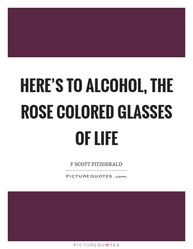 Here's to alcohol, the rose colored glasses of life Picture Quote #1