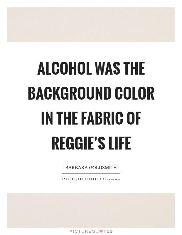 Alcohol was the background color in the fabric of Reggie's life Picture Quote #1