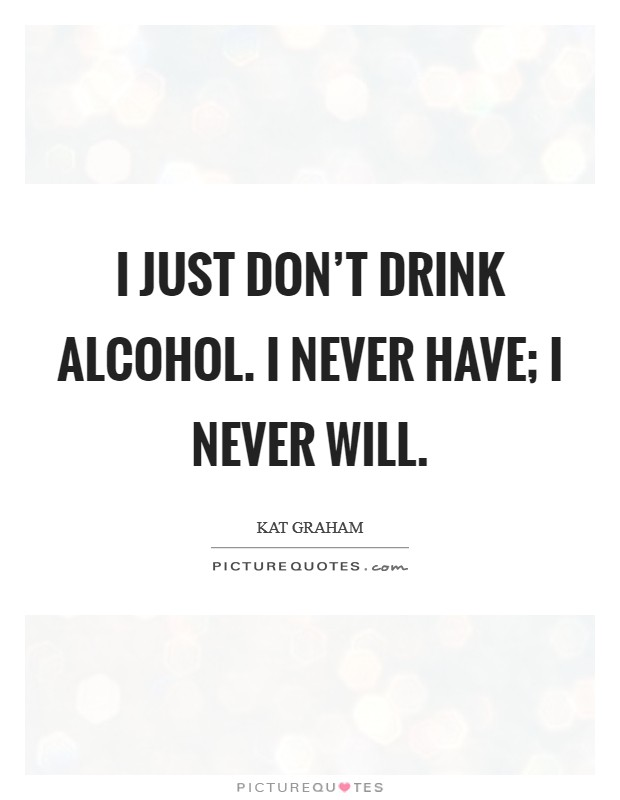 I just don't drink alcohol. I never have; I never will Picture Quote #1