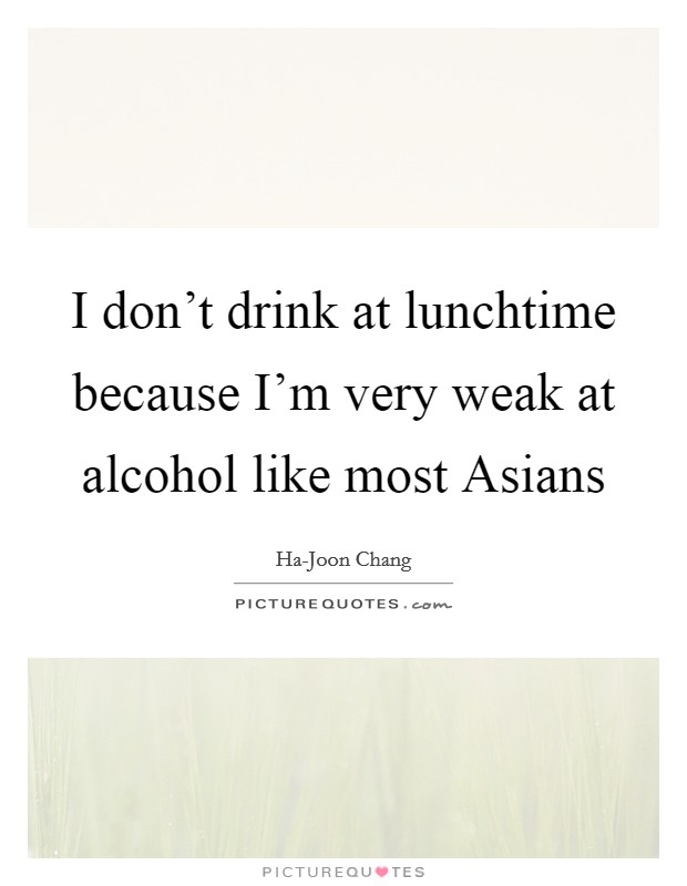 I don't drink at lunchtime because I'm very weak at alcohol like most Asians Picture Quote #1