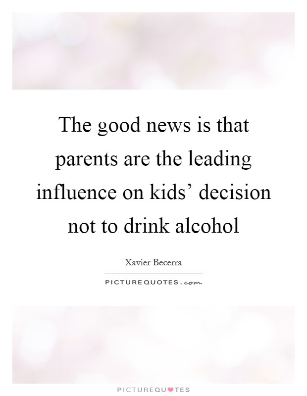 The good news is that parents are the leading influence on kids' decision not to drink alcohol Picture Quote #1