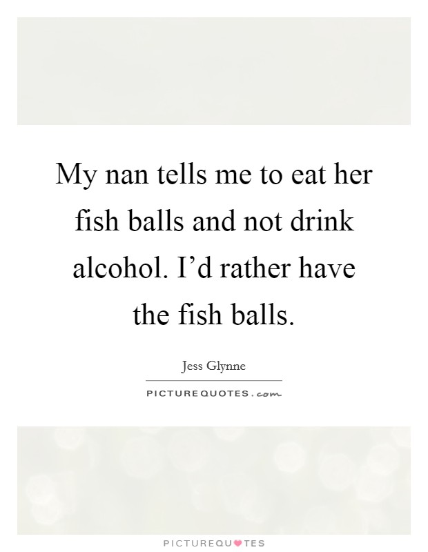 My nan tells me to eat her fish balls and not drink alcohol. I'd rather have the fish balls Picture Quote #1