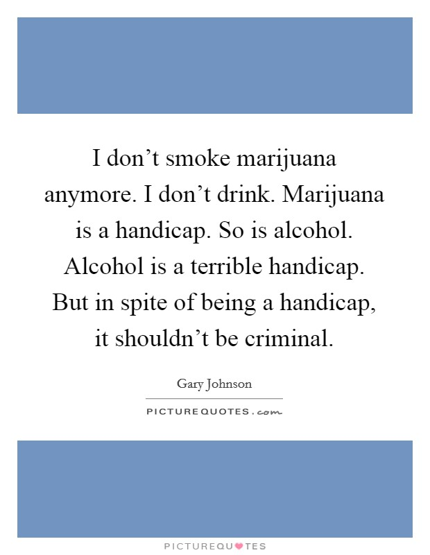 I don't smoke marijuana anymore. I don't drink. Marijuana is a handicap. So is alcohol. Alcohol is a terrible handicap. But in spite of being a handicap, it shouldn't be criminal Picture Quote #1