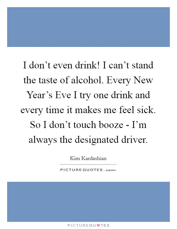I don't even drink! I can't stand the taste of alcohol. Every New Year's Eve I try one drink and every time it makes me feel sick. So I don't touch booze - I'm always the designated driver Picture Quote #1