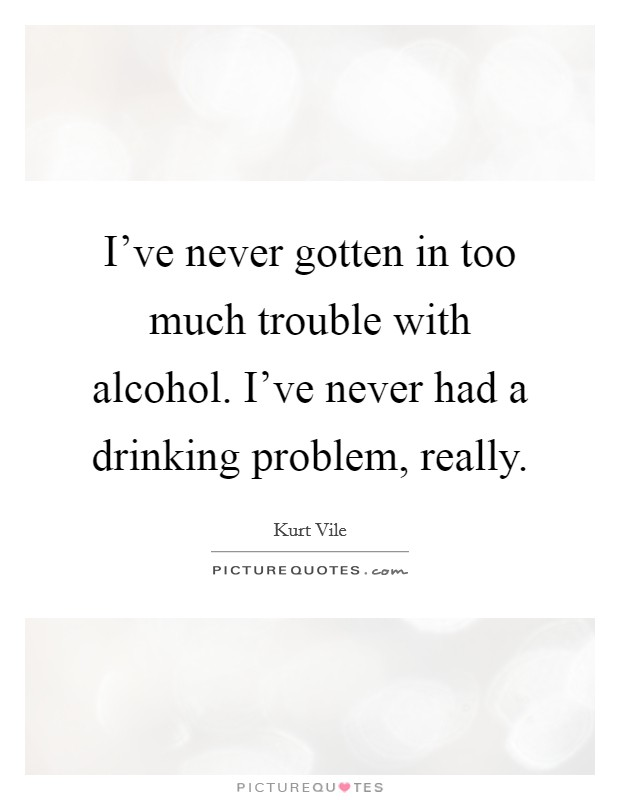 I've never gotten in too much trouble with alcohol. I've never had a drinking problem, really Picture Quote #1