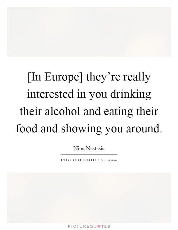 [In Europe] they're really interested in you drinking their alcohol and eating their food and showing you around Picture Quote #1
