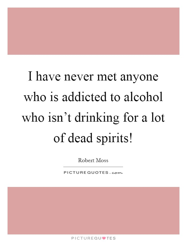 I have never met anyone who is addicted to alcohol who isn't drinking for a lot of dead spirits! Picture Quote #1