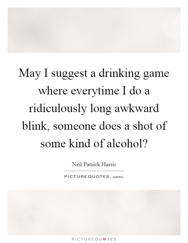 May I suggest a drinking game where everytime I do a ridiculously long awkward blink, someone does a shot of some kind of alcohol? Picture Quote #1