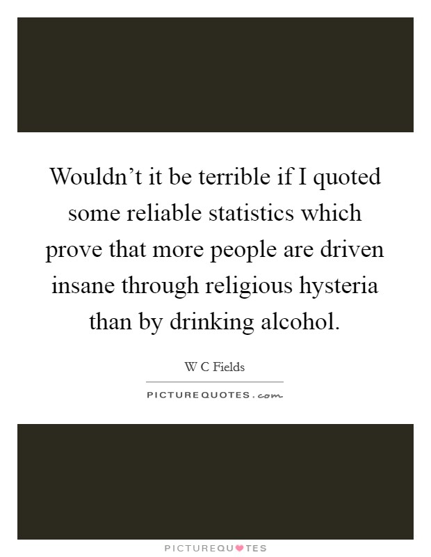 Wouldn't it be terrible if I quoted some reliable statistics which prove that more people are driven insane through religious hysteria than by drinking alcohol Picture Quote #1