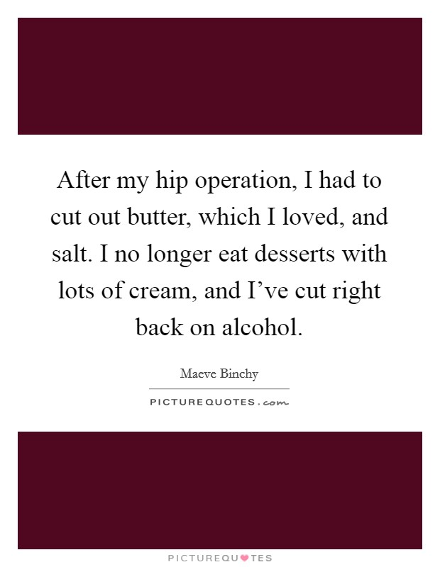 After my hip operation, I had to cut out butter, which I loved, and salt. I no longer eat desserts with lots of cream, and I've cut right back on alcohol Picture Quote #1