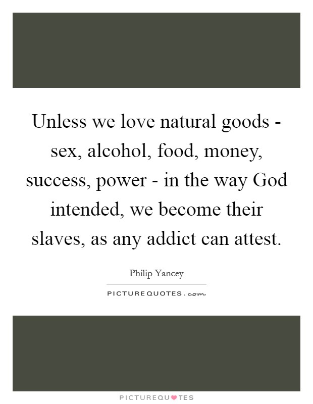 Unless we love natural goods - sex, alcohol, food, money, success, power - in the way God intended, we become their slaves, as any addict can attest Picture Quote #1