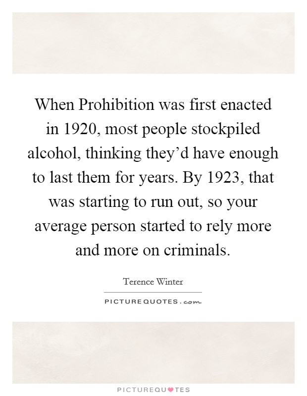 When Prohibition was first enacted in 1920, most people stockpiled alcohol, thinking they'd have enough to last them for years. By 1923, that was starting to run out, so your average person started to rely more and more on criminals Picture Quote #1