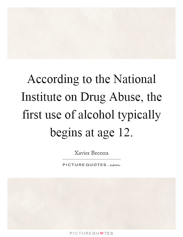 According to the National Institute on Drug Abuse, the first use of alcohol typically begins at age 12 Picture Quote #1