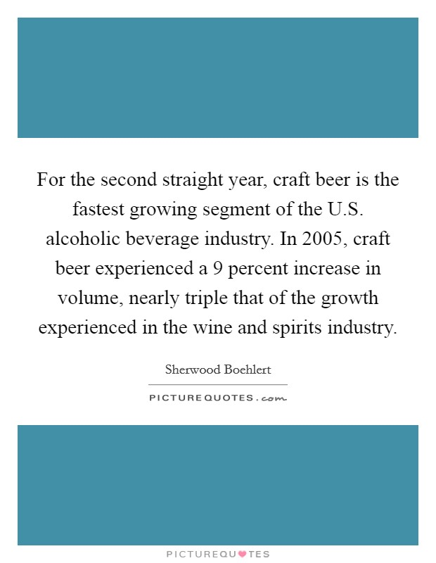For the second straight year, craft beer is the fastest growing segment of the U.S. alcoholic beverage industry. In 2005, craft beer experienced a 9 percent increase in volume, nearly triple that of the growth experienced in the wine and spirits industry Picture Quote #1