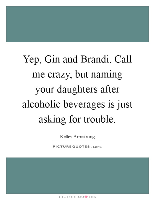 Yep, Gin and Brandi. Call me crazy, but naming your daughters after alcoholic beverages is just asking for trouble Picture Quote #1