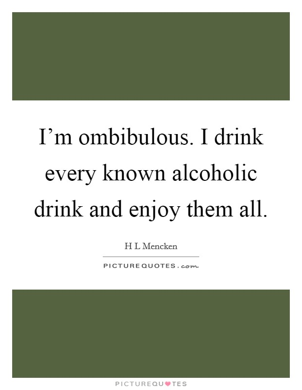 I'm ombibulous. I drink every known alcoholic drink and enjoy them all Picture Quote #1