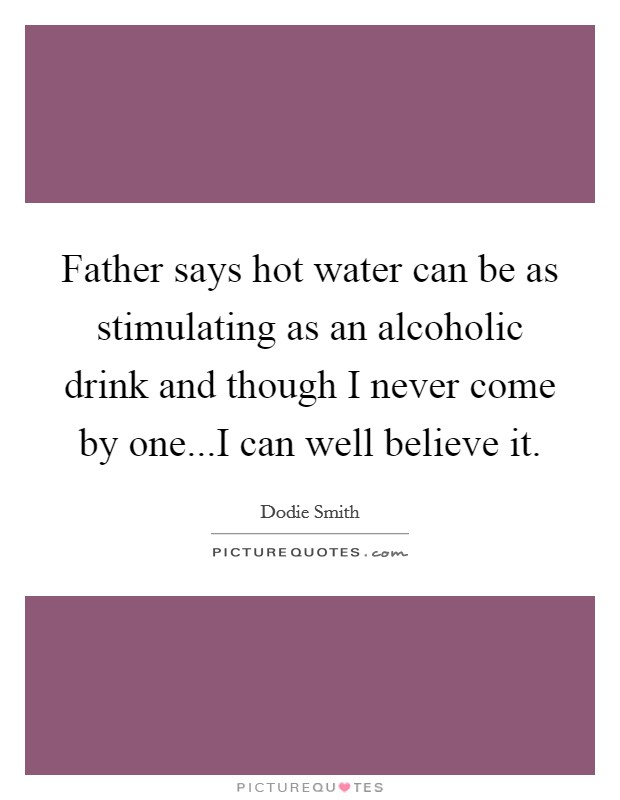 Father says hot water can be as stimulating as an alcoholic drink and though I never come by one...I can well believe it Picture Quote #1