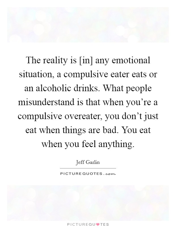 The reality is [in] any emotional situation, a compulsive eater eats or an alcoholic drinks. What people misunderstand is that when you're a compulsive overeater, you don't just eat when things are bad. You eat when you feel anything Picture Quote #1