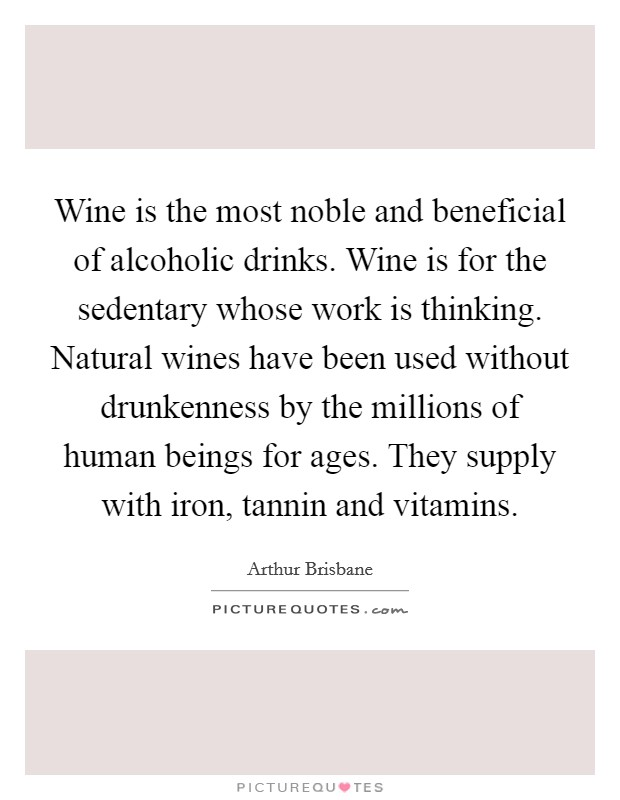 Wine is the most noble and beneficial of alcoholic drinks. Wine is for the sedentary whose work is thinking. Natural wines have been used without drunkenness by the millions of human beings for ages. They supply with iron, tannin and vitamins Picture Quote #1