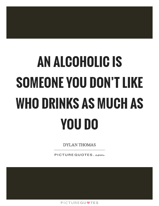 An alcoholic is someone you don't like who drinks as much as you do Picture Quote #1