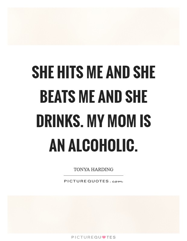 She hits me and she beats me and she drinks. My mom is an alcoholic Picture Quote #1