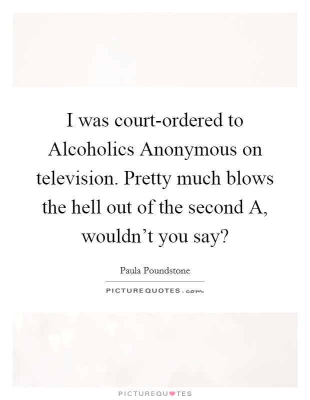 I was court-ordered to Alcoholics Anonymous on television. Pretty much blows the hell out of the second A, wouldn't you say? Picture Quote #1