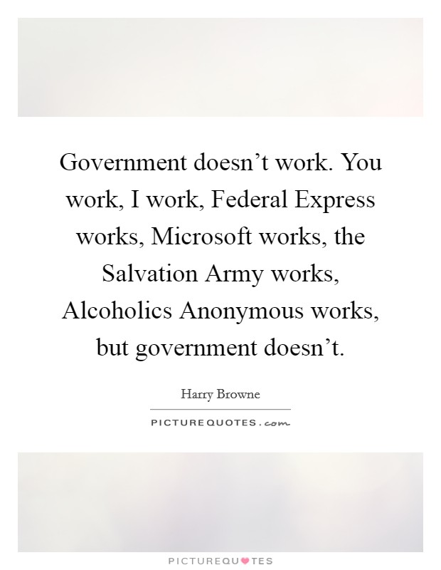 Government doesn't work. You work, I work, Federal Express works, Microsoft works, the Salvation Army works, Alcoholics Anonymous works, but government doesn't Picture Quote #1