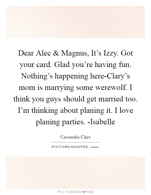 Dear Alec and Magnus, It's Izzy. Got your card. Glad you're having fun. Nothing's happening here-Clary's mom is marrying some werewolf. I think you guys should get married too. I'm thinking about planing it. I love planing parties. -Isabelle Picture Quote #1