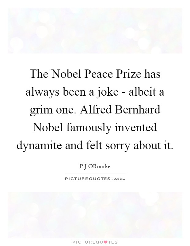 The Nobel Peace Prize has always been a joke - albeit a grim one. Alfred Bernhard Nobel famously invented dynamite and felt sorry about it Picture Quote #1