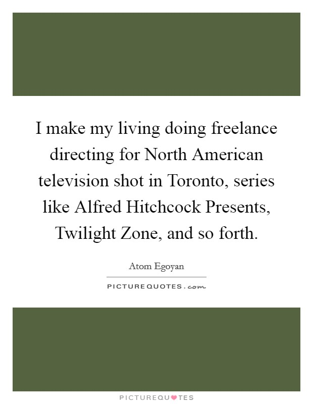 I make my living doing freelance directing for North American television shot in Toronto, series like Alfred Hitchcock Presents, Twilight Zone, and so forth Picture Quote #1
