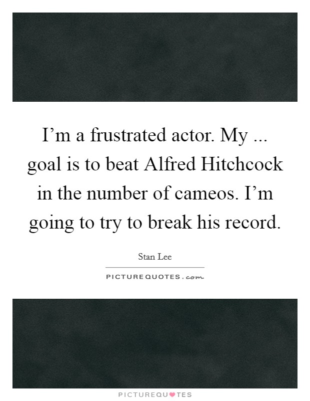 I'm a frustrated actor. My ... goal is to beat Alfred Hitchcock in the number of cameos. I'm going to try to break his record Picture Quote #1