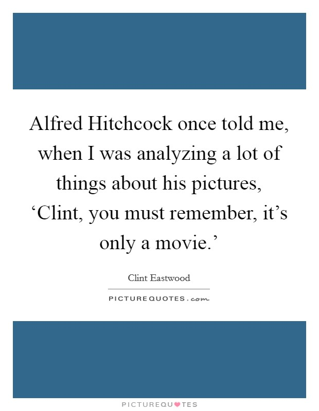 Alfred Hitchcock once told me, when I was analyzing a lot of things about his pictures, 'Clint, you must remember, it's only a movie.' Picture Quote #1