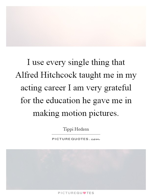 I use every single thing that Alfred Hitchcock taught me in my acting career I am very grateful for the education he gave me in making motion pictures Picture Quote #1
