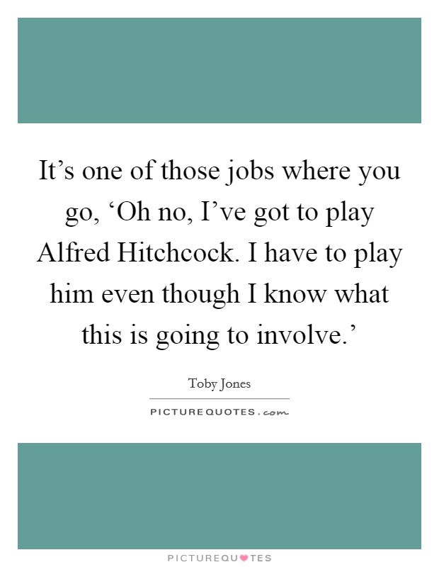 It's one of those jobs where you go, 'Oh no, I've got to play Alfred Hitchcock. I have to play him even though I know what this is going to involve.' Picture Quote #1