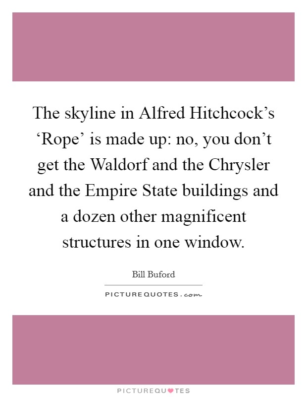 The skyline in Alfred Hitchcock's 'Rope' is made up: no, you don't get the Waldorf and the Chrysler and the Empire State buildings and a dozen other magnificent structures in one window Picture Quote #1