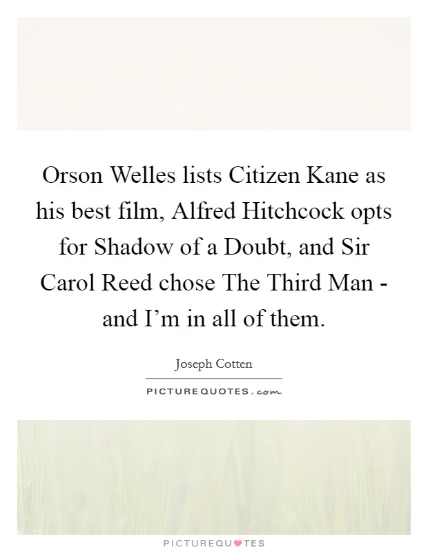 Orson Welles lists Citizen Kane as his best film, Alfred Hitchcock opts for Shadow of a Doubt, and Sir Carol Reed chose The Third Man - and I'm in all of them Picture Quote #1