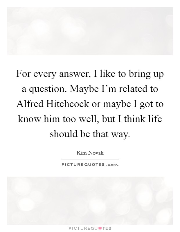 For every answer, I like to bring up a question. Maybe I'm related to Alfred Hitchcock or maybe I got to know him too well, but I think life should be that way Picture Quote #1