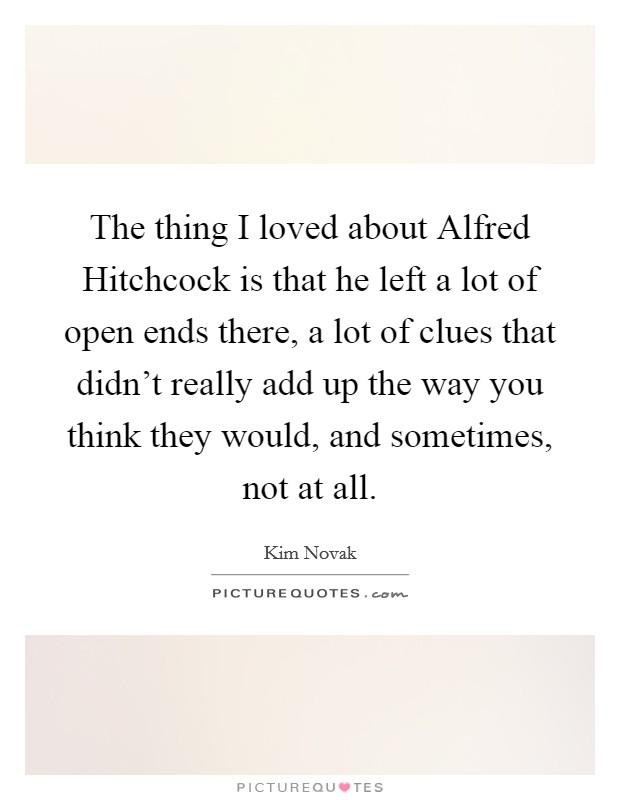 The thing I loved about Alfred Hitchcock is that he left a lot of open ends there, a lot of clues that didn't really add up the way you think they would, and sometimes, not at all Picture Quote #1