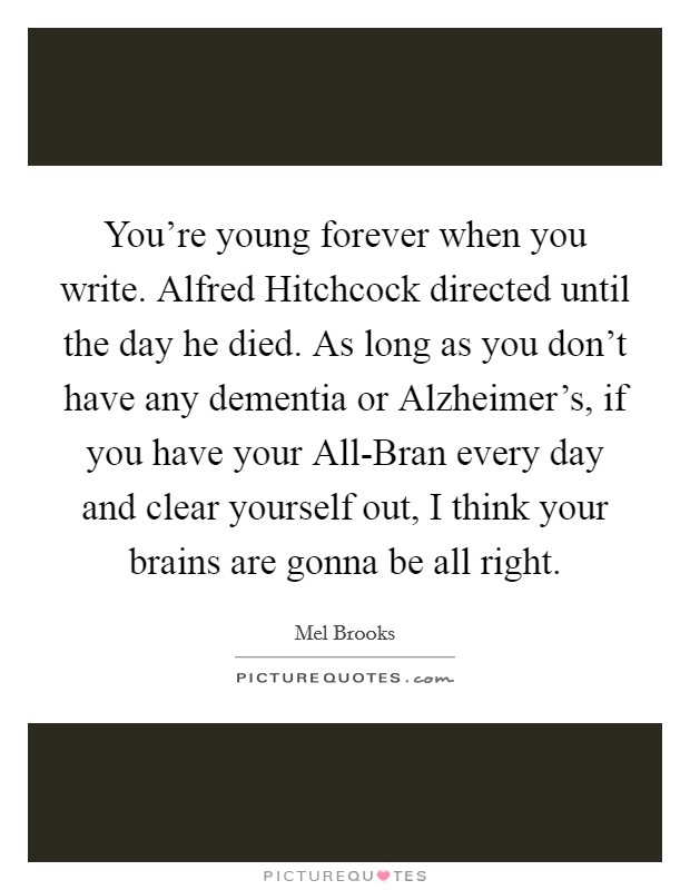 You're young forever when you write. Alfred Hitchcock directed until the day he died. As long as you don't have any dementia or Alzheimer's, if you have your All-Bran every day and clear yourself out, I think your brains are gonna be all right Picture Quote #1
