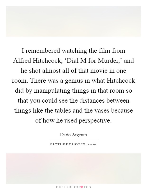 I remembered watching the film from Alfred Hitchcock, 'Dial M for Murder,' and he shot almost all of that movie in one room. There was a genius in what Hitchcock did by manipulating things in that room so that you could see the distances between things like the tables and the vases because of how he used perspective Picture Quote #1