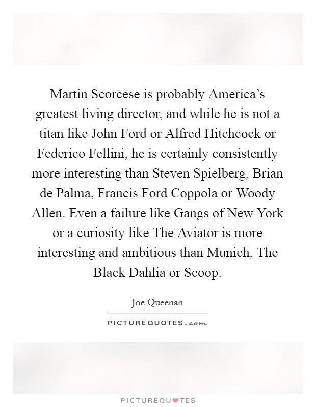 Martin Scorcese is probably America's greatest living director, and while he is not a titan like John Ford or Alfred Hitchcock or Federico Fellini, he is certainly consistently more interesting than Steven Spielberg, Brian de Palma, Francis Ford Coppola or Woody Allen. Even a failure like Gangs of New York or a curiosity like The Aviator is more interesting and ambitious than Munich, The Black Dahlia or Scoop Picture Quote #1