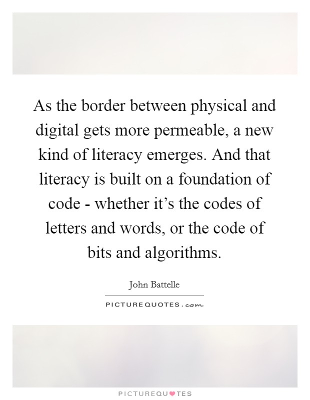 As the border between physical and digital gets more permeable, a new kind of literacy emerges. And that literacy is built on a foundation of code - whether it's the codes of letters and words, or the code of bits and algorithms Picture Quote #1