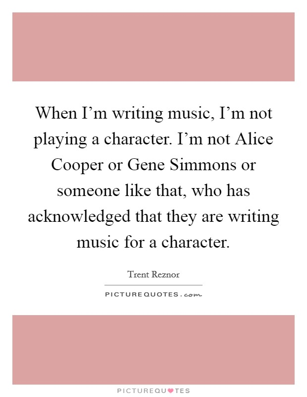 When I'm writing music, I'm not playing a character. I'm not Alice Cooper or Gene Simmons or someone like that, who has acknowledged that they are writing music for a character Picture Quote #1