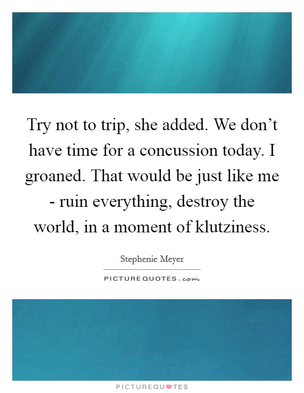 Try not to trip, she added. We don't have time for a concussion today. I groaned. That would be just like me - ruin everything, destroy the world, in a moment of klutziness Picture Quote #1