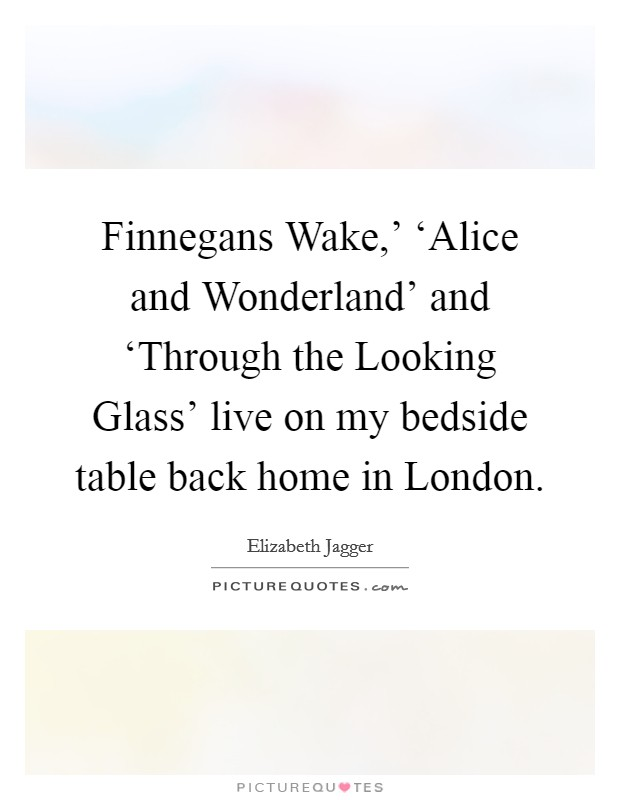 Finnegans Wake,' 'Alice and Wonderland' and 'Through the Looking Glass' live on my bedside table back home in London Picture Quote #1