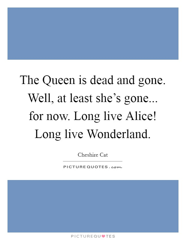 The Queen is dead and gone. Well, at least she's gone... for now. Long live Alice! Long live Wonderland Picture Quote #1